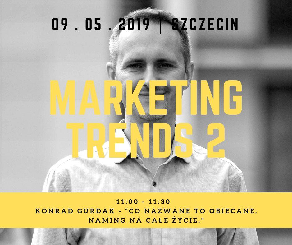 """Trendy marketingowe 2 - Marketing Trends 2, """"Co nazwane to obiecane. Naming na całe życie."""" Konrad Gurdak, 9-05-2019, Szczecin"""